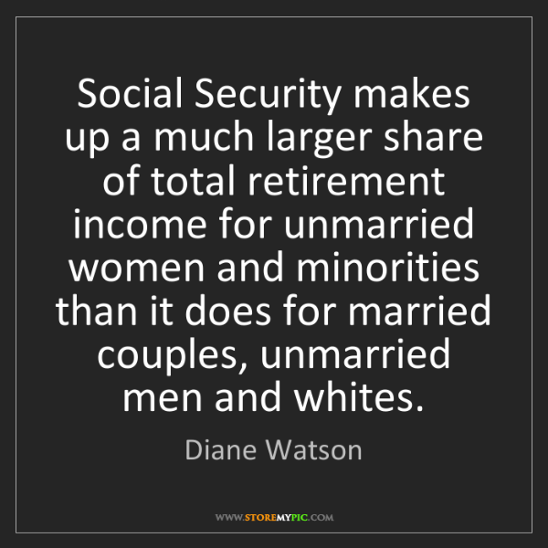 Diane Watson: Social Security makes up a much larger share of total...