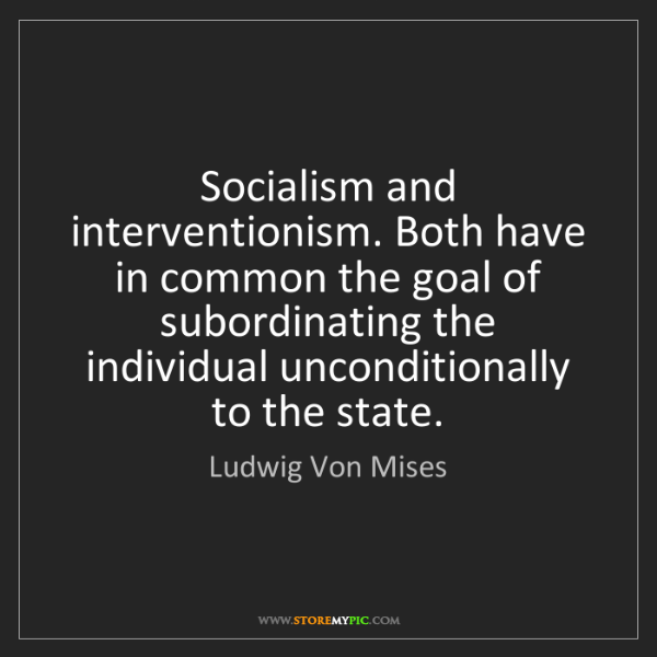Ludwig Von Mises: Socialism and interventionism. Both have in common the...