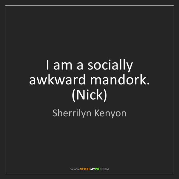 Sherrilyn Kenyon: I am a socially awkward mandork. (Nick)