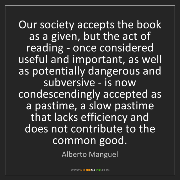Alberto Manguel: Our society accepts the book as a given, but the act...