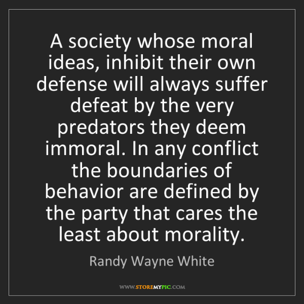 Randy Wayne White: A society whose moral ideas, inhibit their own defense...