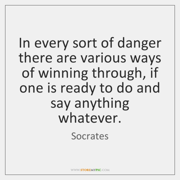 In every sort of danger there are various ways of winning through, ...