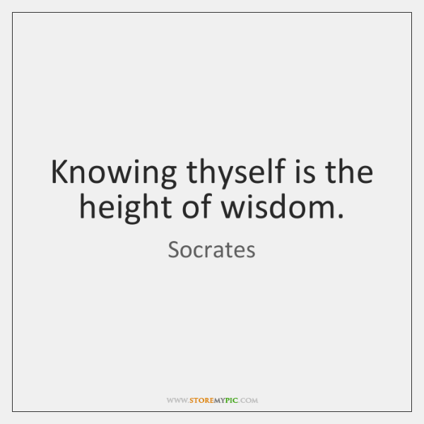 Knowing thyself is the height of wisdom.