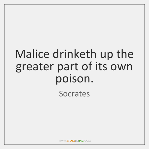 Malice drinketh up the greater part of its own poison.