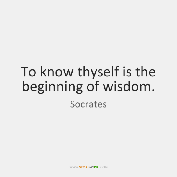 To know thyself is the beginning of wisdom.