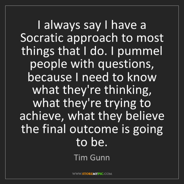 Tim Gunn: I always say I have a Socratic approach to most things...