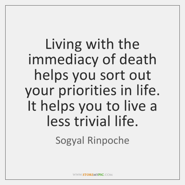 Living with the immediacy of death helps you sort out your priorities ...