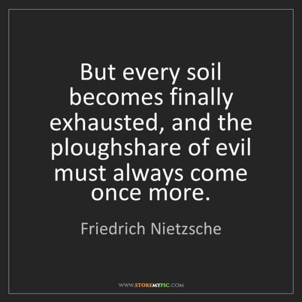 Friedrich Nietzsche: But every soil becomes finally exhausted, and the ploughshare...