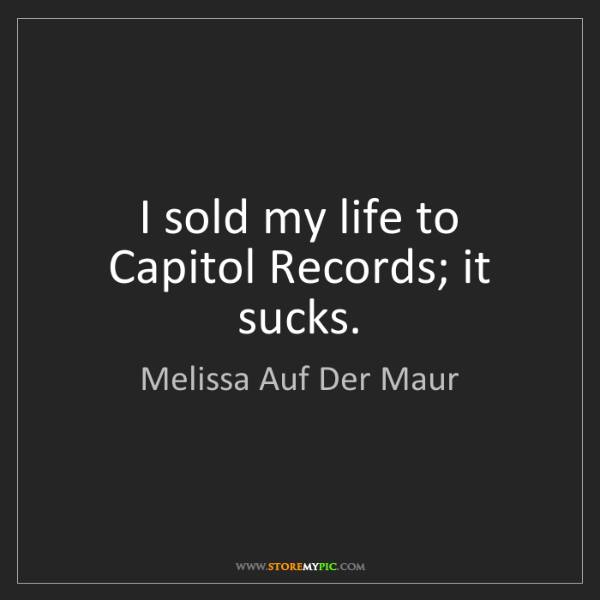 Melissa Auf Der Maur: I sold my life to Capitol Records; it sucks.