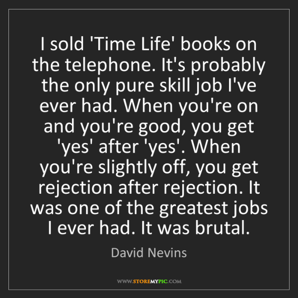 David Nevins: I sold 'Time Life' books on the telephone. It's probably...
