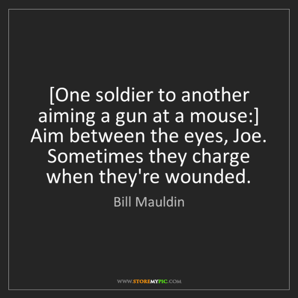 Bill Mauldin: [One soldier to another aiming a gun at a mouse:] Aim...