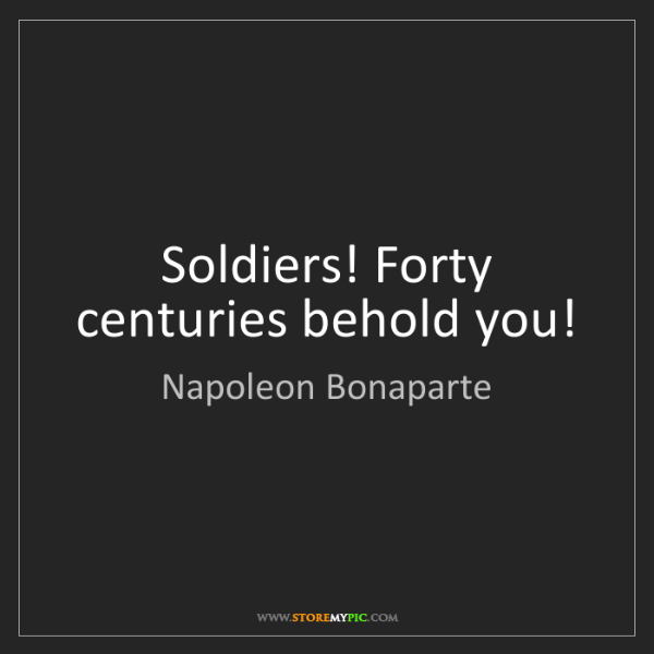 Napoleon Bonaparte: Soldiers! Forty centuries behold you!