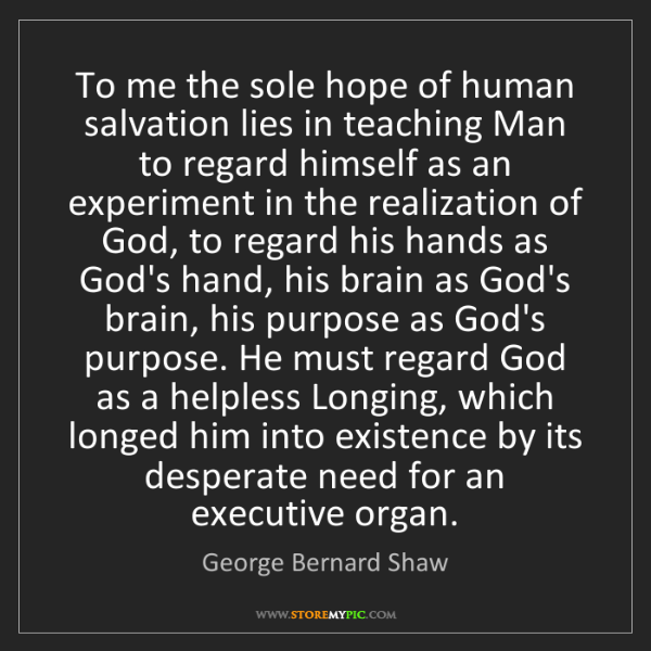 George Bernard Shaw: To me the sole hope of human salvation lies in teaching...