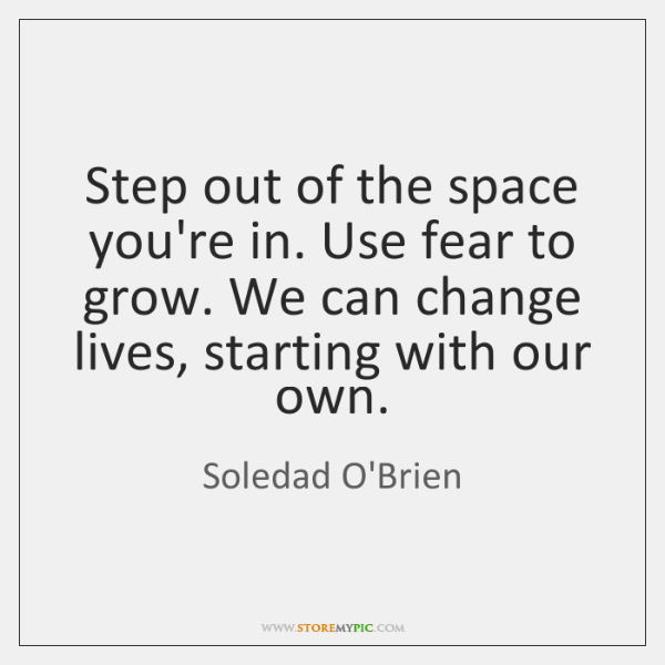 Step out of the space you're in. Use fear to grow. We ...