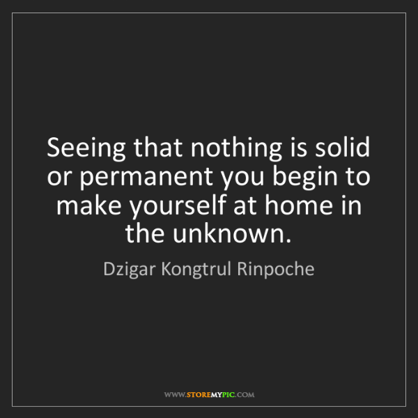 Dzigar Kongtrul Rinpoche: Seeing that nothing is solid or permanent you begin to...