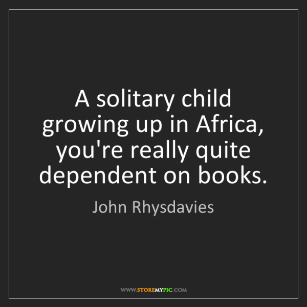 John Rhysdavies: A solitary child growing up in Africa, you're really...