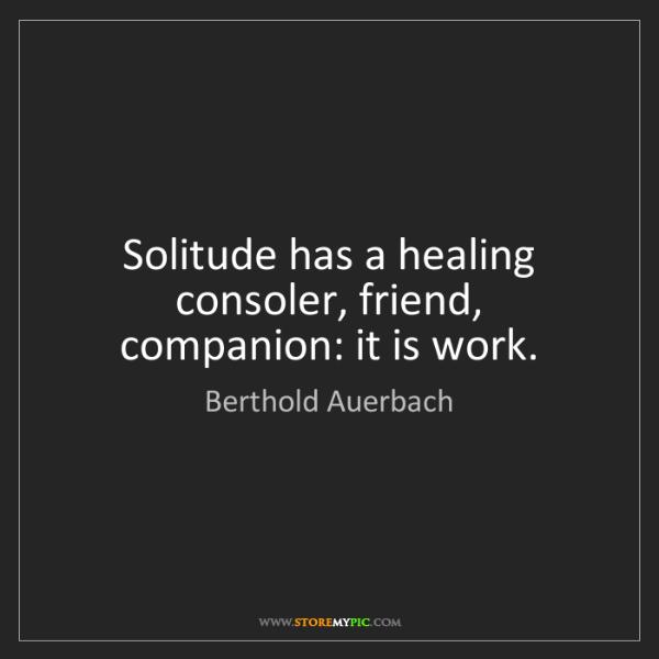 Berthold Auerbach: Solitude has a healing consoler, friend, companion: it...