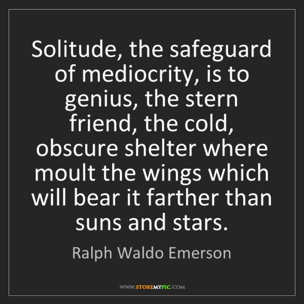 Ralph Waldo Emerson: Solitude, the safeguard of mediocrity, is to genius,...