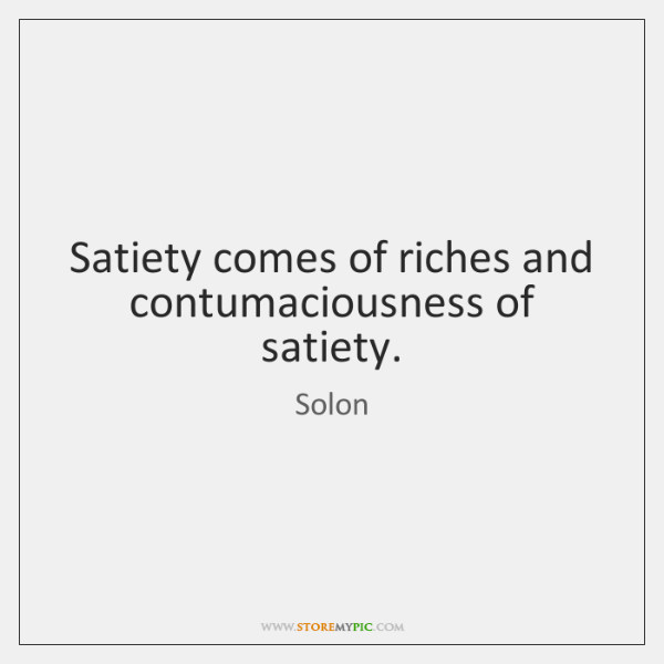 Satiety comes of riches and contumaciousness of satiety.