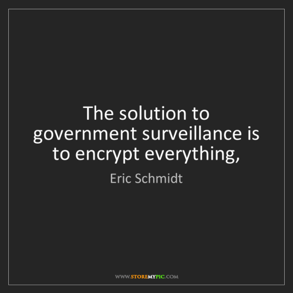 Eric Schmidt: The solution to government surveillance is to encrypt...