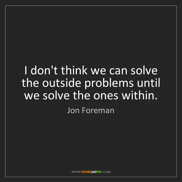 Jon Foreman: I don't think we can solve the outside problems until...