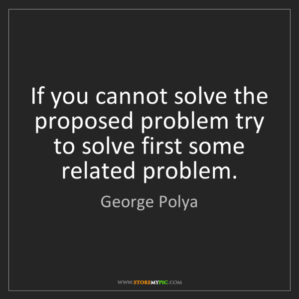 George Polya: If you cannot solve the proposed problem try to solve...