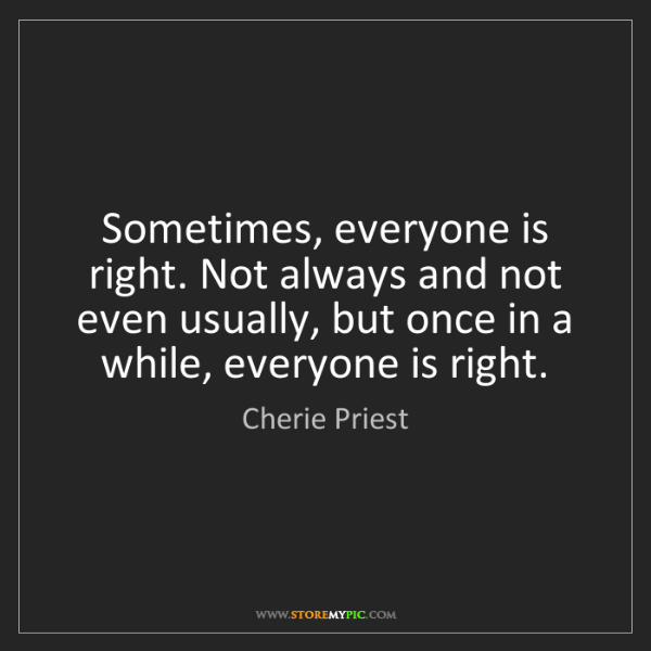 Cherie Priest: Sometimes, everyone is right. Not always and not even...