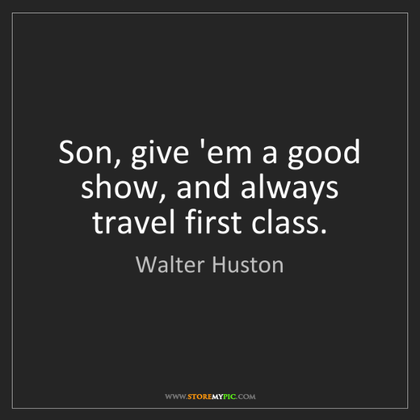 Walter Huston: Son, give 'em a good show, and always travel first class.