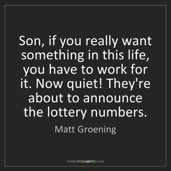 Matt Groening: Son, if you really want something in this life, you have...