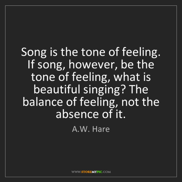 A.W. Hare: Song is the tone of feeling. If song, however, be the...