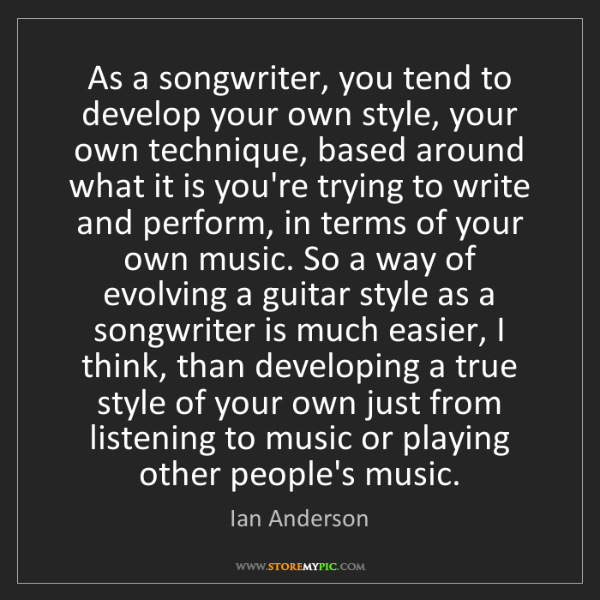 Ian Anderson: As a songwriter, you tend to develop your own style,...