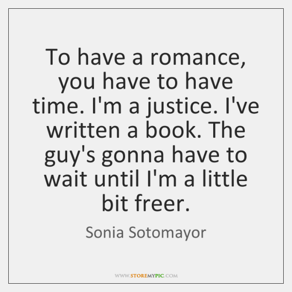 To have a romance, you have to have time. I'm a justice. ...