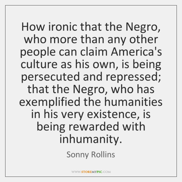 How ironic that the Negro, who more than any other people can ...