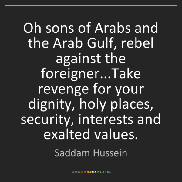 Saddam Hussein: Oh sons of Arabs and the Arab Gulf, rebel against the...
