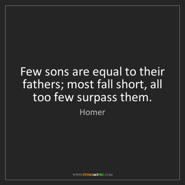 Homer: Few sons are equal to their fathers; most fall short,...