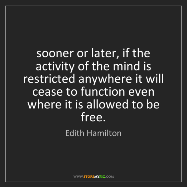 Edith Hamilton: sooner or later, if the activity of the mind is restricted...