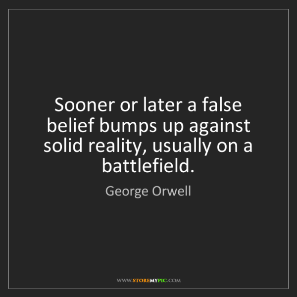 George Orwell: Sooner or later a false belief bumps up against solid...