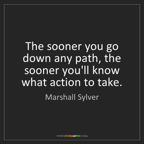 Marshall Sylver: The sooner you go down any path, the sooner you'll know...