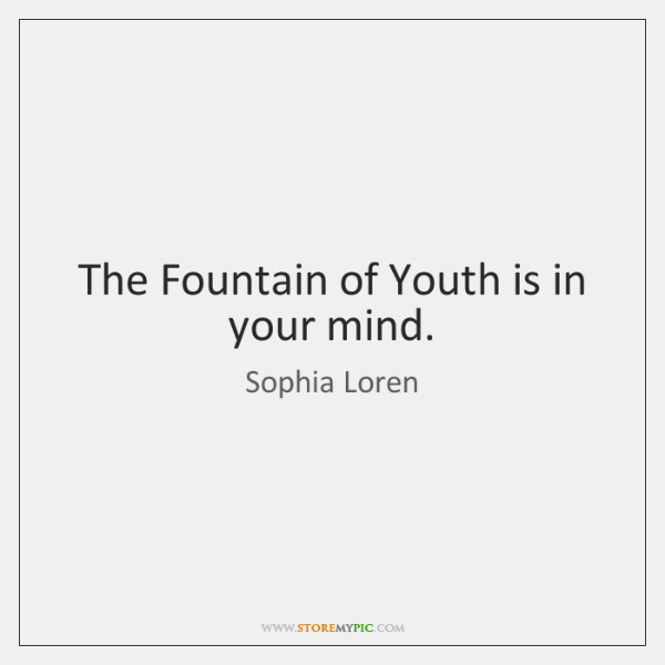 The Fountain of Youth is in your mind.