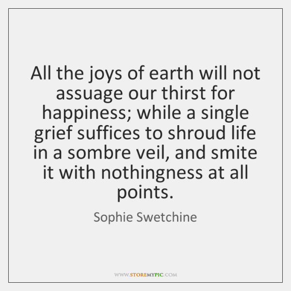 All the joys of earth will not assuage our thirst for happiness; ...