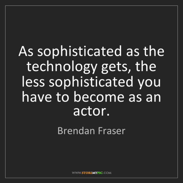 Brendan Fraser: As sophisticated as the technology gets, the less sophisticated...