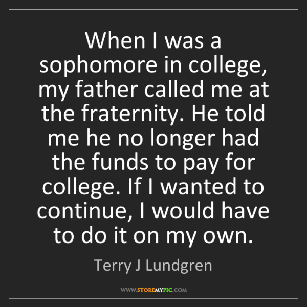 Terry J Lundgren: When I was a sophomore in college, my father called me...