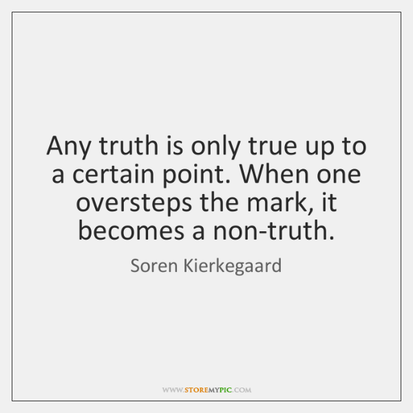 Any truth is only true up to a certain point. When one ...