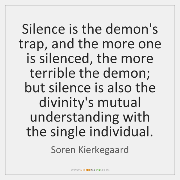 Silence is the demon's trap, and the more one is silenced, the ...