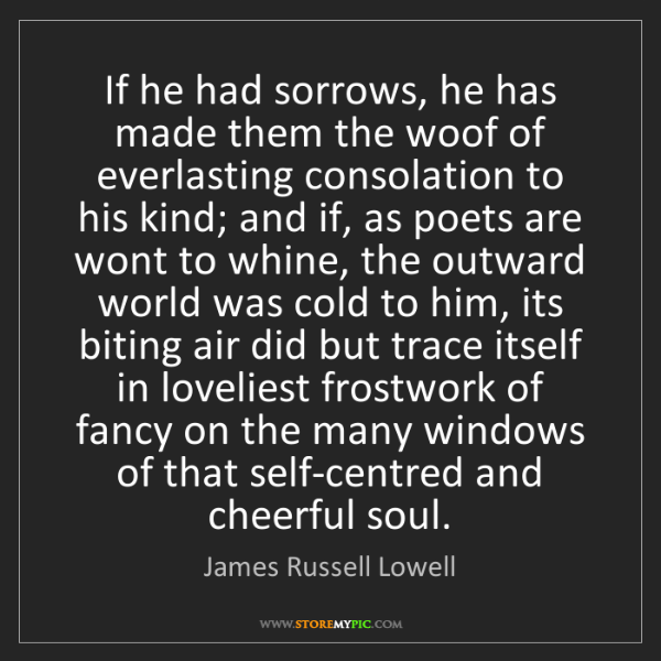 James Russell Lowell: If he had sorrows, he has made them the woof of everlasting...