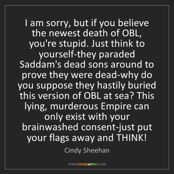 Cindy Sheehan: I am sorry, but if you believe the newest death of OBL,...