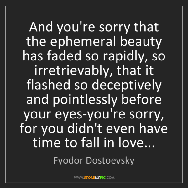 Fyodor Dostoevsky: And you're sorry that the ephemeral beauty has faded...