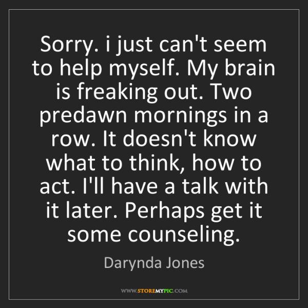 Darynda Jones: Sorry. i just can't seem to help myself. My brain is...