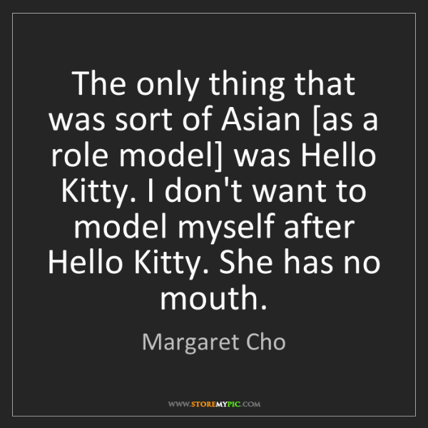 Margaret Cho: The only thing that was sort of Asian [as a role model]...