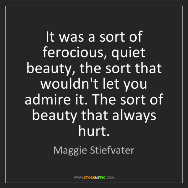 Maggie Stiefvater: It was a sort of ferocious, quiet beauty, the sort that...